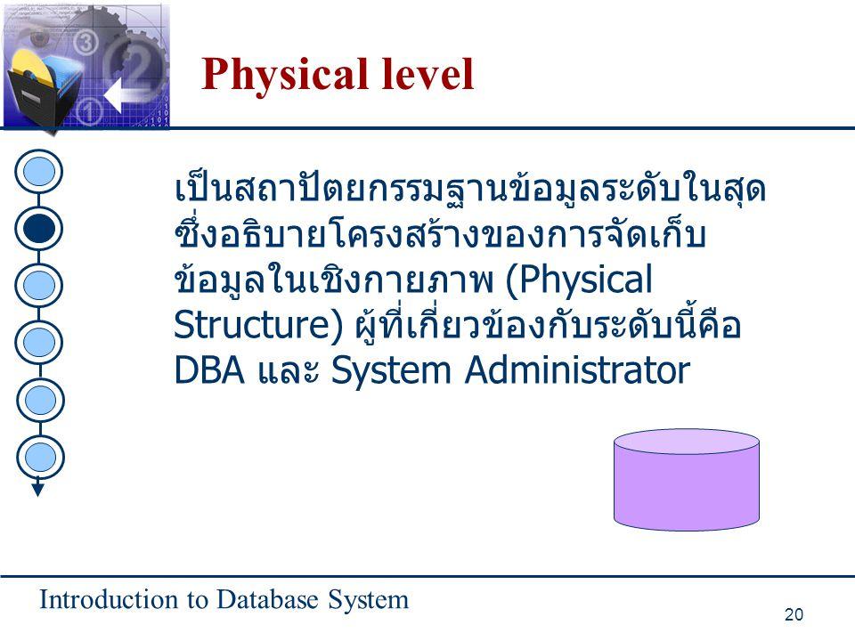 Introduction to Database System 20 Physical level เป็นสถาปัตยกรรมฐานข้อมูลระดับในสุด ซึ่งอธิบายโครงสร้างของการจัดเก็บ ข้อมูลในเชิงกายภาพ (Physical Str
