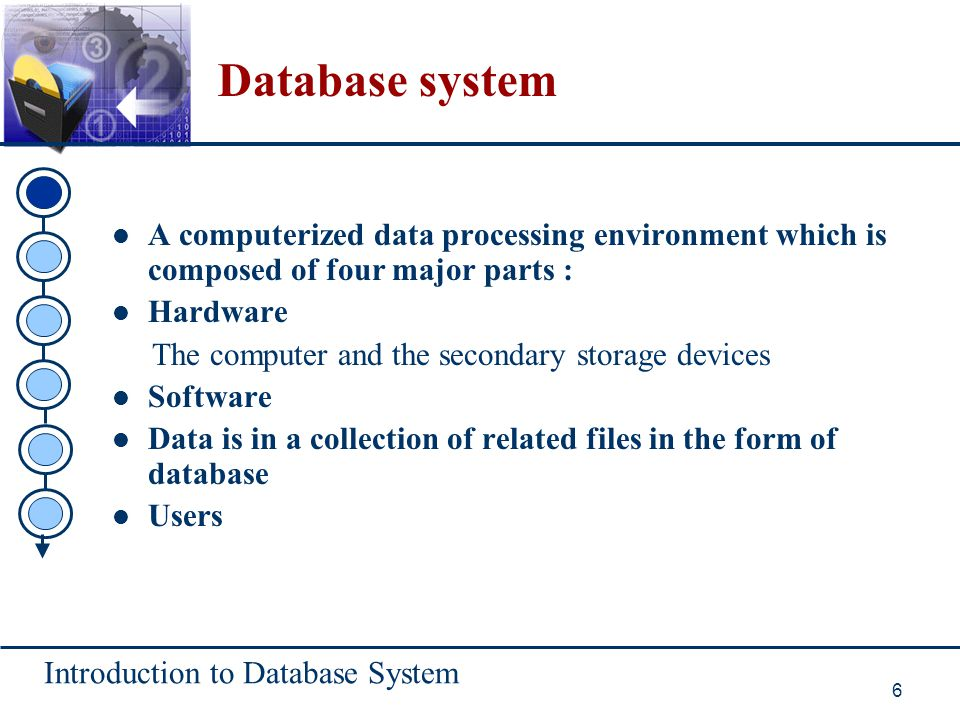 Introduction to Database System 6 Database system A computerized data processing environment which is composed of four major parts : Hardware The comp