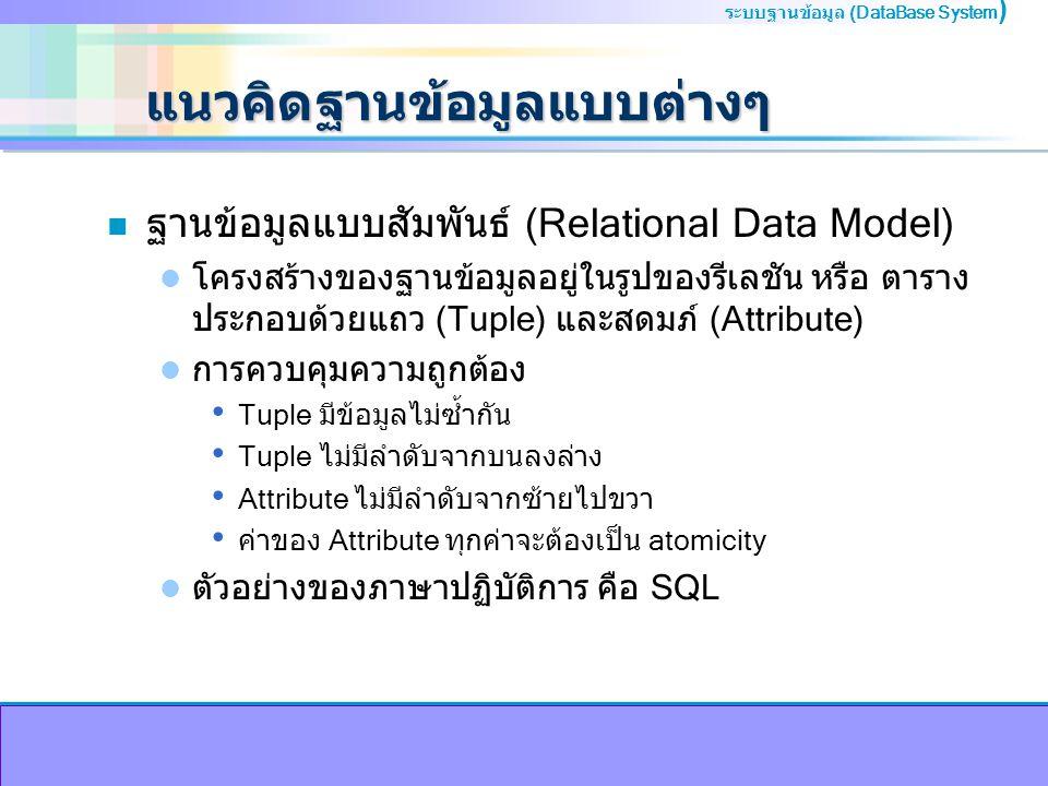 ระบบฐานข้อมูล (DataBase System ) แนวคิดฐานข้อมูลแบบต่างๆ n ฐานข้อมูลแบบสัมพันธ์ (Relational Data Model) โครงสร้างของฐานข้อมูลอยู่ในรูปของรีเลชัน หรือ ตาราง ประกอบด้วยแถว (Tuple) และสดมภ์ (Attribute) การควบคุมความถูกต้อง Tuple มีข้อมูลไม่ซ้ำกัน Tuple ไม่มีลำดับจากบนลงล่าง Attribute ไม่มีลำดับจากซ้ายไปขวา ค่าของ Attribute ทุกค่าจะต้องเป็น atomicity ตัวอย่างของภาษาปฏิบัติการ คือ SQL