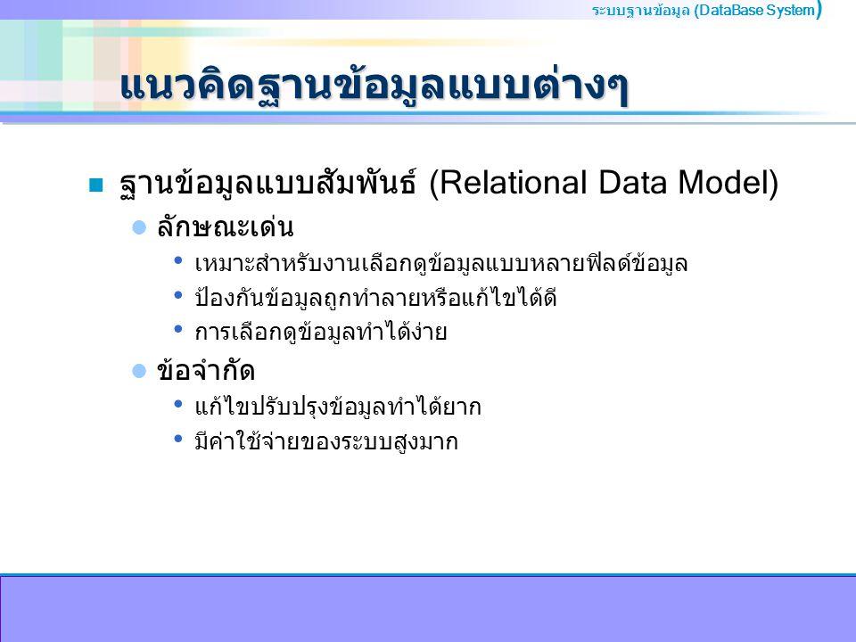 ระบบฐานข้อมูล (DataBase System ) แนวคิดฐานข้อมูลแบบต่างๆ n ฐานข้อมูลแบบสัมพันธ์ (Relational Data Model) ลักษณะเด่น เหมาะสำหรับงานเลือกดูข้อมูลแบบหลายฟิลด์ข้อมูล ป้องกันข้อมูลถูกทำลายหรือแก้ไขได้ดี การเลือกดูข้อมูลทำได้ง่าย ข้อจำกัด แก้ไขปรับปรุงข้อมูลทำได้ยาก มีค่าใช้จ่ายของระบบสูงมาก