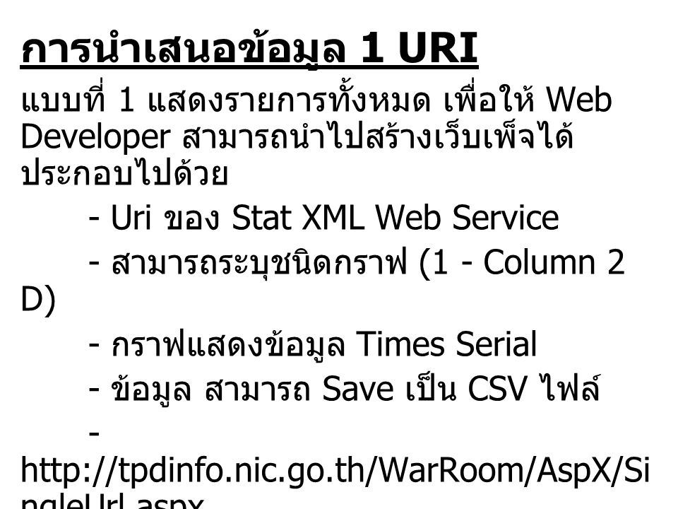 การนำเสนอข้อมูล 1 URI แบบที่ 1 แสดงรายการทั้งหมด เพื่อให้ Web Developer สามารถนำไปสร้างเว็บเพ็จได้ ประกอบไปด้วย - Uri ของ Stat XML Web Service - สามารถระบุชนิดกราฟ (1 - Column 2 D) - กราฟแสดงข้อมูล Times Serial - ข้อมูล สามารถ Save เป็น CSV ไฟล์ - http://tpdinfo.nic.go.th/WarRoom/AspX/Si ngleUrl.aspx ?Uri=http://tpdinfo.nic.go.th/WarRoom/ur i/15057 - สามารถระบุสีกราฟได้โดยการใส่รหัสสี (6495CD - สีน้ำเงิน )