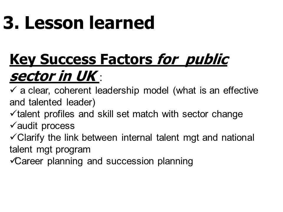Key Success Factors for public sector in UK : a clear, coherent leadership model (what is an effective and talented leader) talent profiles and skill set match with sector change audit process Clarify the link between internal talent mgt and national talent mgt program Career planning and succession planning 3.