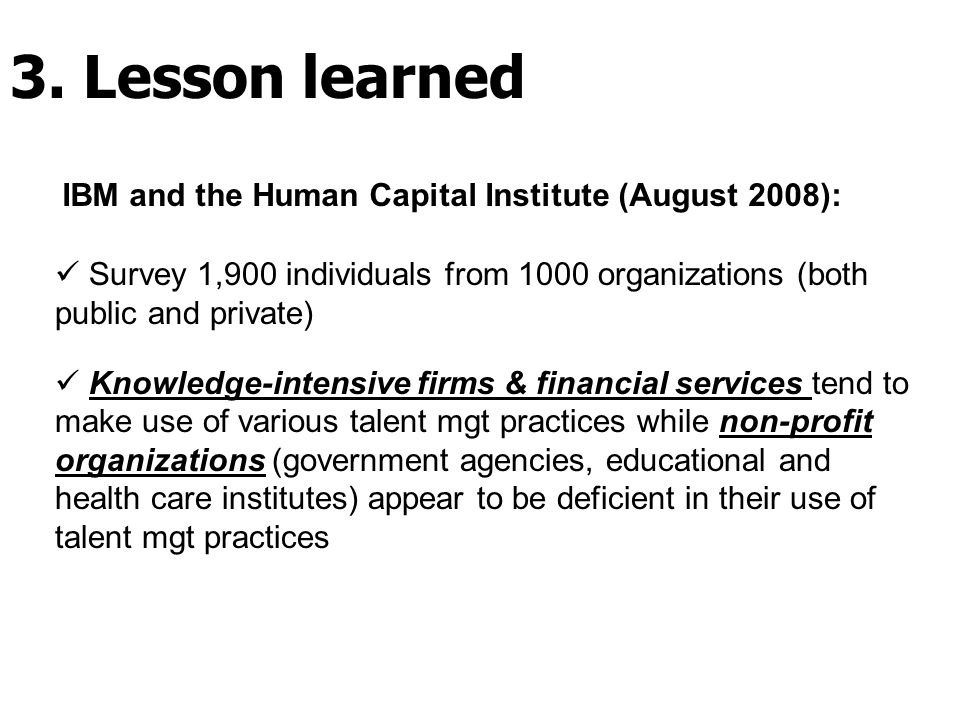 IBM and the Human Capital Institute (August 2008): Survey 1,900 individuals from 1000 organizations (both public and private) Knowledge-intensive firms & financial services tend to make use of various talent mgt practices while non-profit organizations (government agencies, educational and health care institutes) appear to be deficient in their use of talent mgt practices 3.
