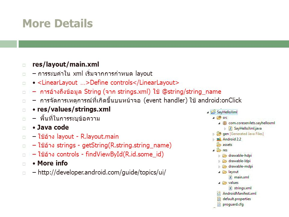 More Details  res/layout/main.xml  – การระบค่าใน xml เริ่มจากการกำหนด layout  Define controls  – การอ้างถึงข้อมูล String (จาก strings.xml) ใช้ @string/string_name  – การจัดการเหตุการณ์ที่เกิดขึ้นบนหน้าจอ (event handler) ใช้ android:onClick  res/values/strings.xml  – พื้นที่ในการระบุข้อความ  Java code  – ใช้อ้าง layout - R.layout.main  – ใช้อ้าง strings - getString(R.string.string_name)  – ใช้อ้าง controls - findViewById(R.id.some_id)  More info  – http://developer.android.com/guide/topics/ui/