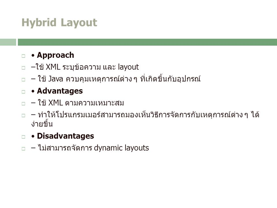 Hybrid Layout  Approach  –ใช้ XML ระบุข้อความ และ layout  – ใช้ Java ควบคุมเหตุการณ์ต่าง ๆ ที่เกิดขึ้นกับอุปกรณ์  Advantages  – ใช้ XML ตามความเหมาะสม  – ทำให้โปรแกรมเมอร์สามารถมองเห็นวิธีการจัดการกับเหตุการณ์ต่าง ๆ ได้ ง่ายขึ้น  Disadvantages  – ไม่สามารถจัดการ dynamic layouts