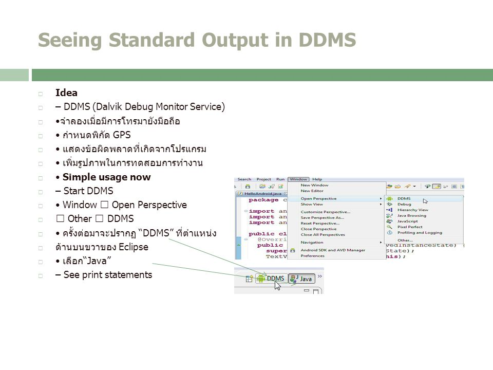 Seeing Standard Output in DDMS  Idea  – DDMS (Dalvik Debug Monitor Service) จำลองเมื่อมีการโทรมายังมือถือ  กำหนดพิกัด GPS  แสดงข้อผิดพลาดที่เกิดจากโปรแกรม  เพิ่มรูปภาพในการทดสอบการทำงาน  Simple usage now  – Start DDMS  Window  Open Perspective   Other  DDMS  ครั้งต่อมาจะปรากฏ DDMS ที่ตำแหน่ง  ด้านบนขวาของ Eclipse  เลือก Java  – See print statements
