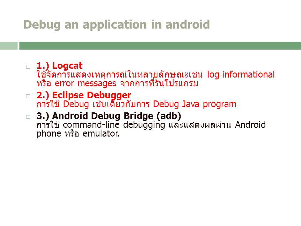 Debug an application in android  1.) Logcat ใช้จัดการแสดงเหตุการณ์ในหลายลักษณะเช่น log informational หรือ error messages จากการที่รันโปรแกรม  2.) Eclipse Debugger การใช้ Debug เช่นเดียวกับการ Debug Java program  3.) Android Debug Bridge (adb) การใช้ command-line debugging และแสดงผลผ่าน Android phone หรือ emulator.
