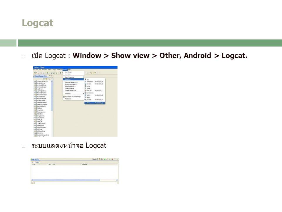 Logcat  เปิด Logcat : Window > Show view > Other, Android > Logcat.  ระบบแสดงหน้าจอ Logcat