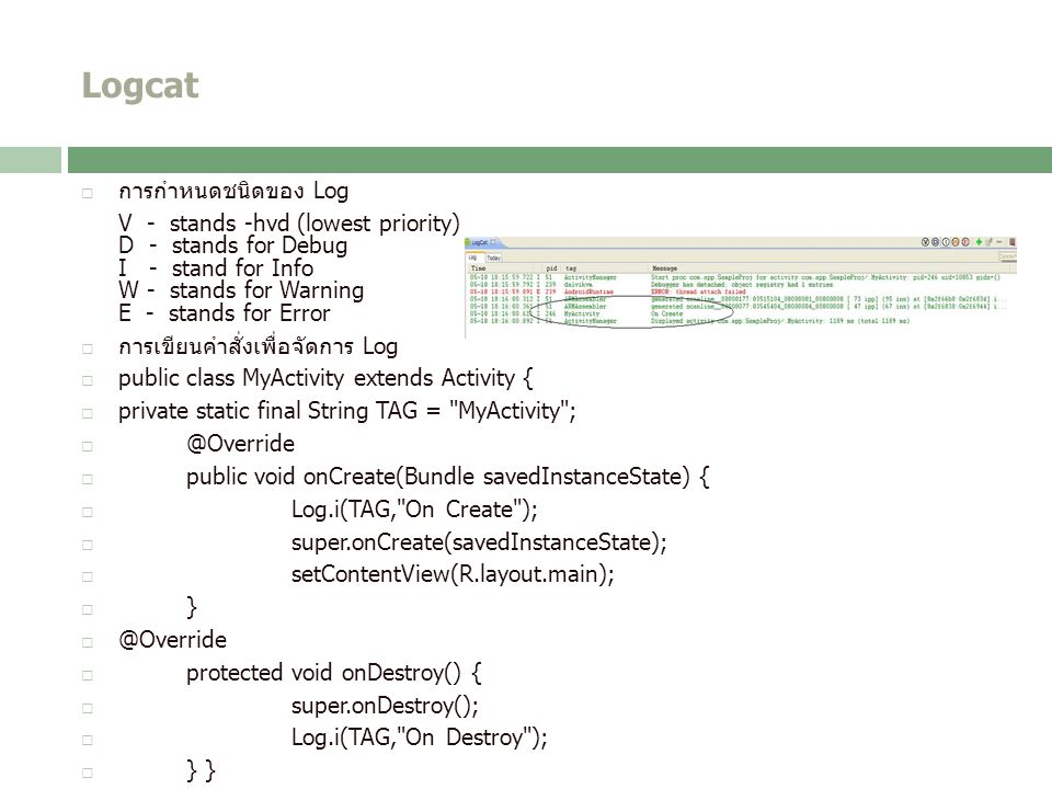Logcat  การกำหนดชนิดของ Log V - stands -hvd (lowest priority) D - stands for Debug I - stand for Info W - stands for Warning E - stands for Error  ก