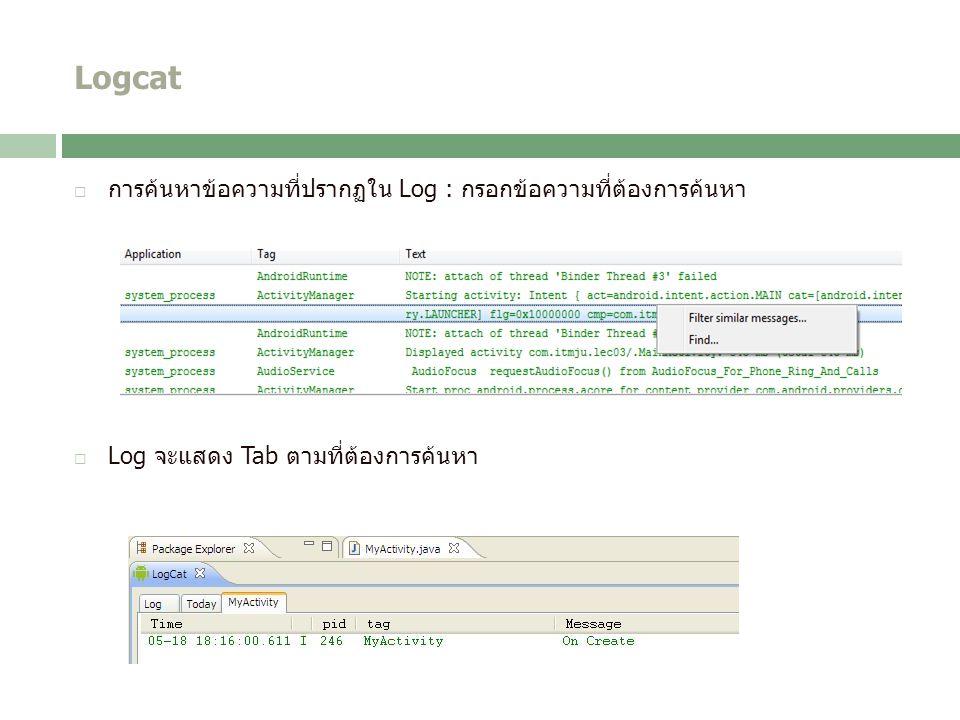 Logcat  การค้นหาข้อความที่ปรากฏใน Log : กรอกข้อความที่ต้องการค้นหา  Log จะแสดง Tab ตามที่ต้องการค้นหา