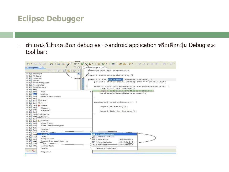 Eclipse Debugger  ตำแหน่งโปรเจคเลือก debug as ->android application หรือเลือกปุ่ม Debug ตรง tool bar: