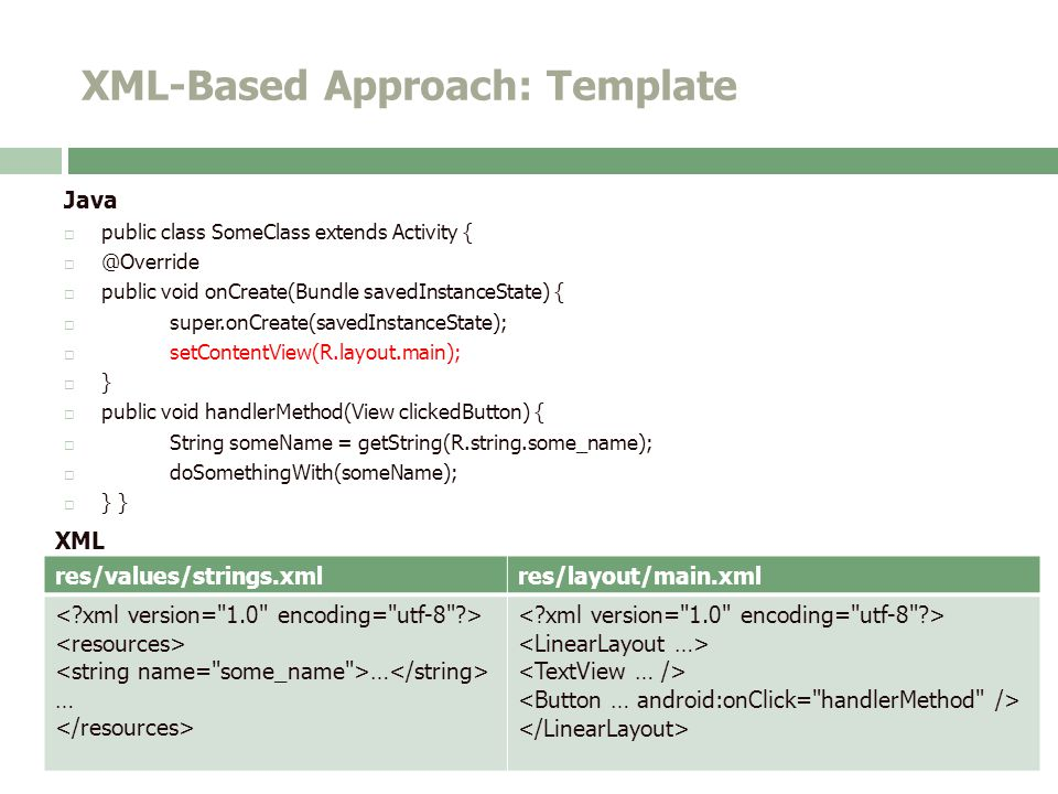 XML-Based Approach: Template Java  public class SomeClass extends Activity {  @Override  public void onCreate(Bundle savedInstanceState) {  super.onCreate(savedInstanceState);  setContentView(R.layout.main);  }  public void handlerMethod(View clickedButton) {  String someName = getString(R.string.some_name);  doSomethingWith(someName);  } } XML res/values/strings.xmlres/layout/main.xml …