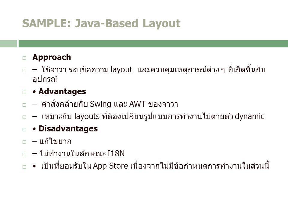 SAMPLE: Java-Based Layout  Approach  – ใช้จาวา ระบุข้อความ layout และควบคุมเหตุการณ์ต่าง ๆ ที่เกิดขึ้นกับ อุปกรณ์  Advantages  – คำสั่งคล้ายกับ Swing และ AWT ของจาวา  – เหมาะกับ layouts ที่ต้องเปลี่ยนรูปแบบการทำงานไม่ตายตัว dynamic  Disadvantages  – แก้ไขยาก  – ไม่ทำงานในลักษณะ I18N  เป็นที่ยอมรับใน App Store เนื่องจากไม่มีข้อกำหนดการทำงานในส่วนนี้