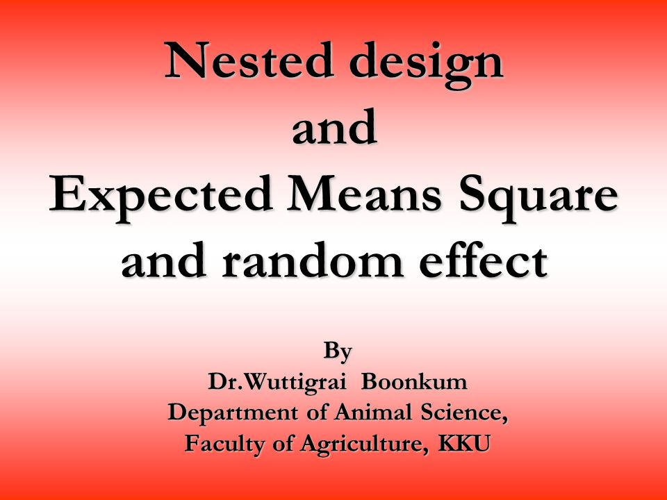 Nested design and Expected Means Square and random effect By Dr.Wuttigrai Boonkum Department of Animal Science, Faculty of Agriculture, KKU