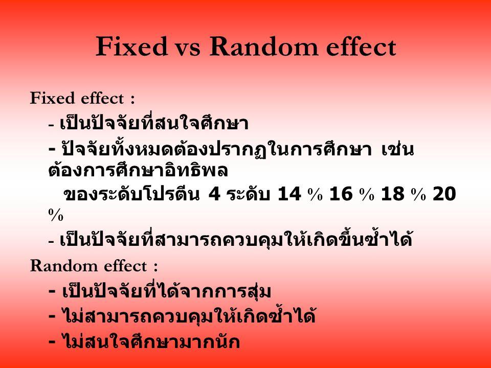 Fixed vs Random effect Fixed effect : - เป็นปัจจัยที่สนใจศึกษา - ปัจจัยทั้งหมดต้องปรากฏในการศึกษา เช่น ต้องการศึกษาอิทธิพล ของระดับโปรตีน 4 ระดับ 14 % 16 % 18 % 20 % - เป็นปัจจัยที่สามารถควบคุมให้เกิดขึ้นซ้ำได้ Random effect : - เป็นปัจจัยที่ได้จากการสุ่ม - ไม่สามารถควบคุมให้เกิดซ้ำได้ - ไม่สนใจศึกษามากนัก