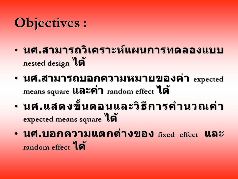 Objectives : นศ.สามารถวิเคราะห์แผนการทดลองแบบ nested design ได้ นศ.