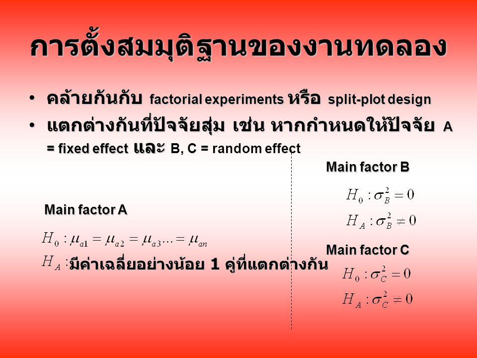 การตั้งสมมุติฐานของงานทดลอง คล้ายกันกับ factorial experiments หรือ split-plot design คล้ายกันกับ factorial experiments หรือ split-plot design แตกต่างกันที่ปัจจัยสุ่ม เช่น หากกำหนดให้ปัจจัย A = fixed effect และ แตกต่างกันที่ปัจจัยสุ่ม เช่น หากกำหนดให้ปัจจัย A = fixed effect และ B, C = random effect มีค่าเฉลี่ยอย่างน้อย 1 คู่ที่แตกต่างกัน Main factor A Main factor C Main factor B