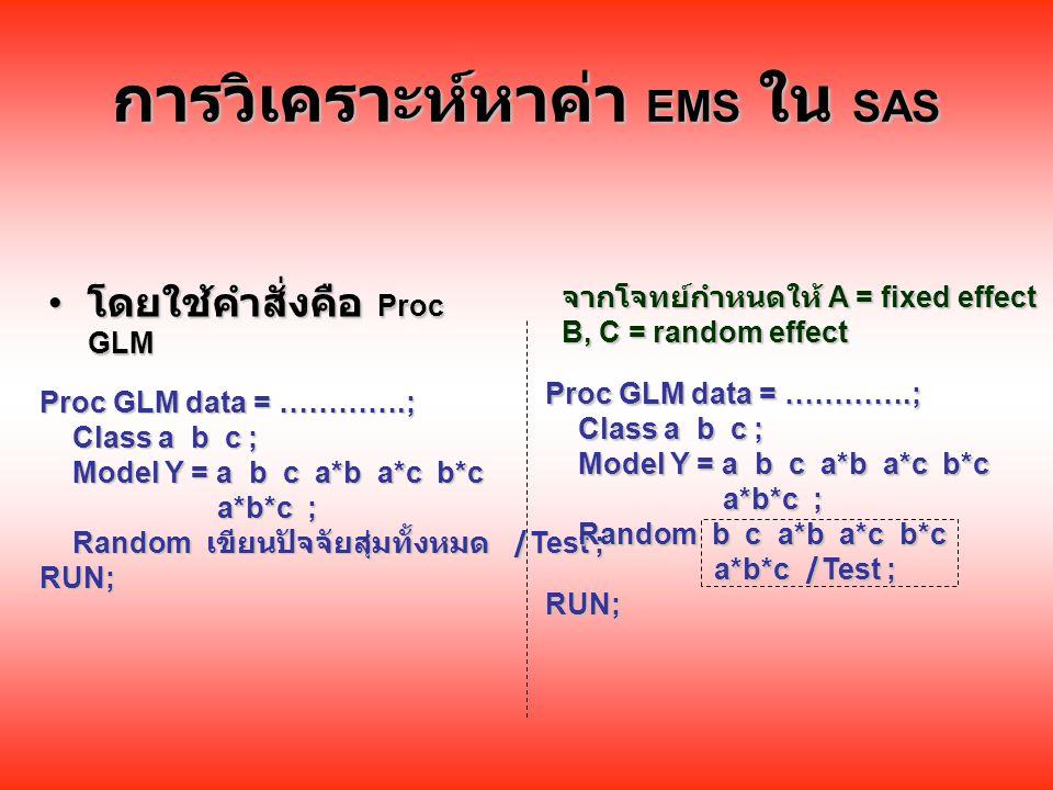 การวิเคราะห์หาค่า EMS ใน SAS โดยใช้คำสั่งคือ Proc GLM โดยใช้คำสั่งคือ Proc GLM จากโจทย์กำหนดให้ A = fixed effect B, C = random effect Proc GLM data = ………….; Class a b c ; Class a b c ; Model Y = a b c a*b a*c b*c Model Y = a b c a*b a*c b*c a*b*c ; a*b*c ; Random เขียนปัจจัยสุ่มทั้งหมด /Test ; Random เขียนปัจจัยสุ่มทั้งหมด /Test ;RUN; Proc GLM data = ………….; Class a b c ; Class a b c ; Model Y = a b c a*b a*c b*c Model Y = a b c a*b a*c b*c a*b*c ; a*b*c ; Random b c a*b a*c b*c Random b c a*b a*c b*c a*b*c /Test ; a*b*c /Test ;RUN;