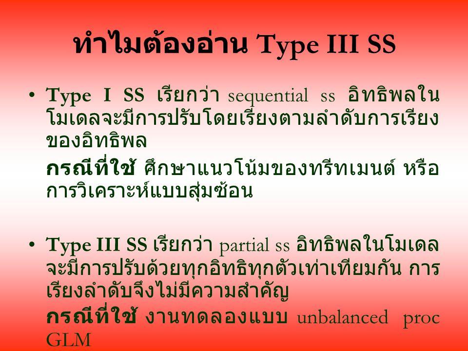 ทำไมต้องอ่าน Type III SS Type I SS เรียกว่า sequential ss อิทธิพลใน โมเดลจะมีการปรับโดยเรียงตามลำดับการเรียง ของอิทธิพล กรณีที่ใช้ ศึกษาแนวโน้มของทรีทเมนต์ หรือ การวิเคราะห์แบบสุ่มซ้อน Type III SS เรียกว่า partial ss อิทธิพลในโมเดล จะมีการปรับด้วยทุกอิทธิทุกตัวเท่าเทียมกัน การ เรียงลำดับจึงไม่มีความสำคัญ กรณีที่ใช้ งานทดลองแบบ unbalanced proc GLM