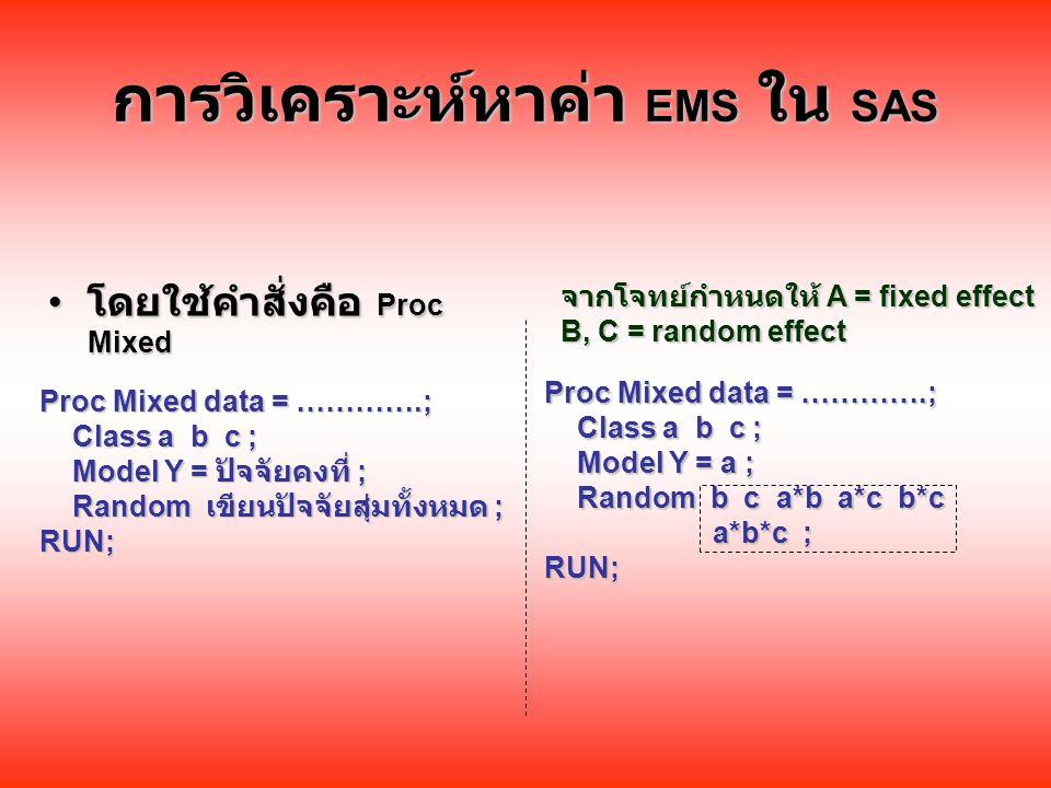 การวิเคราะห์หาค่า EMS ใน SAS โดยใช้คำสั่งคือ Proc Mixed โดยใช้คำสั่งคือ Proc Mixed จากโจทย์กำหนดให้ A = fixed effect B, C = random effect Proc Mixed data = ………….; Class a b c ; Class a b c ; Model Y = ปัจจัยคงที่ ; Model Y = ปัจจัยคงที่ ; Random เขียนปัจจัยสุ่มทั้งหมด ; Random เขียนปัจจัยสุ่มทั้งหมด ;RUN; Proc Mixed data = ………….; Class a b c ; Class a b c ; Model Y = a ; Model Y = a ; Random b c a*b a*c b*c Random b c a*b a*c b*c a*b*c ; a*b*c ;RUN;