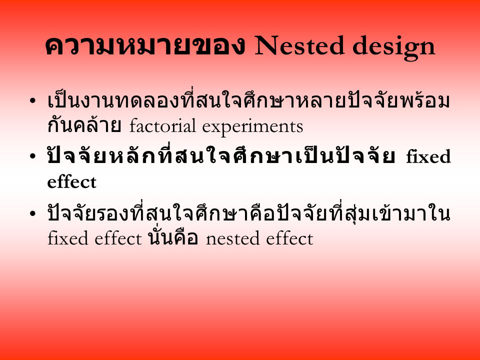 ความหมายของ Nested design เป็นงานทดลองที่สนใจศึกษาหลายปัจจัยพร้อม กันคล้าย factorial experiments ปัจจัยหลักที่สนใจศึกษาเป็นปัจจัย fixed effect ปัจจัยรองที่สนใจศึกษาคือปัจจัยที่สุ่มเข้ามาใน fixed effect นั่นคือ nested effect