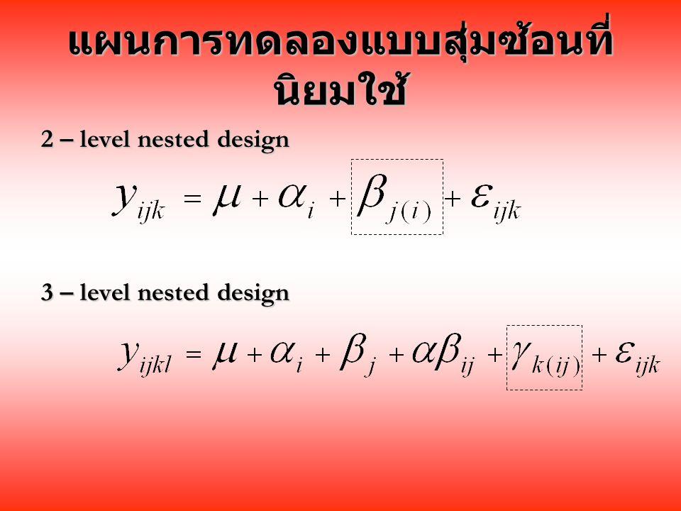 แผนการทดลองแบบสุ่มซ้อนที่ นิยมใช้ 2 – level nested design 3 – level nested design