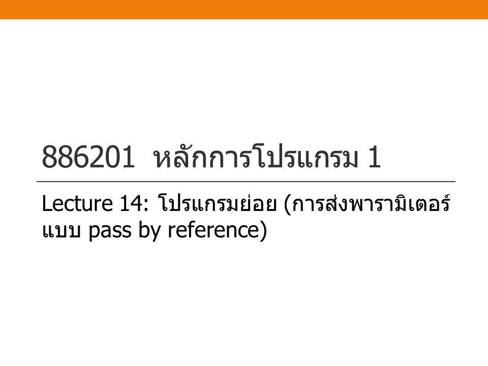 886201 หลักการโปรแกรม 1 Lecture 14: โปรแกรมย่อย ( การส่งพารามิเตอร์ แบบ pass by reference)