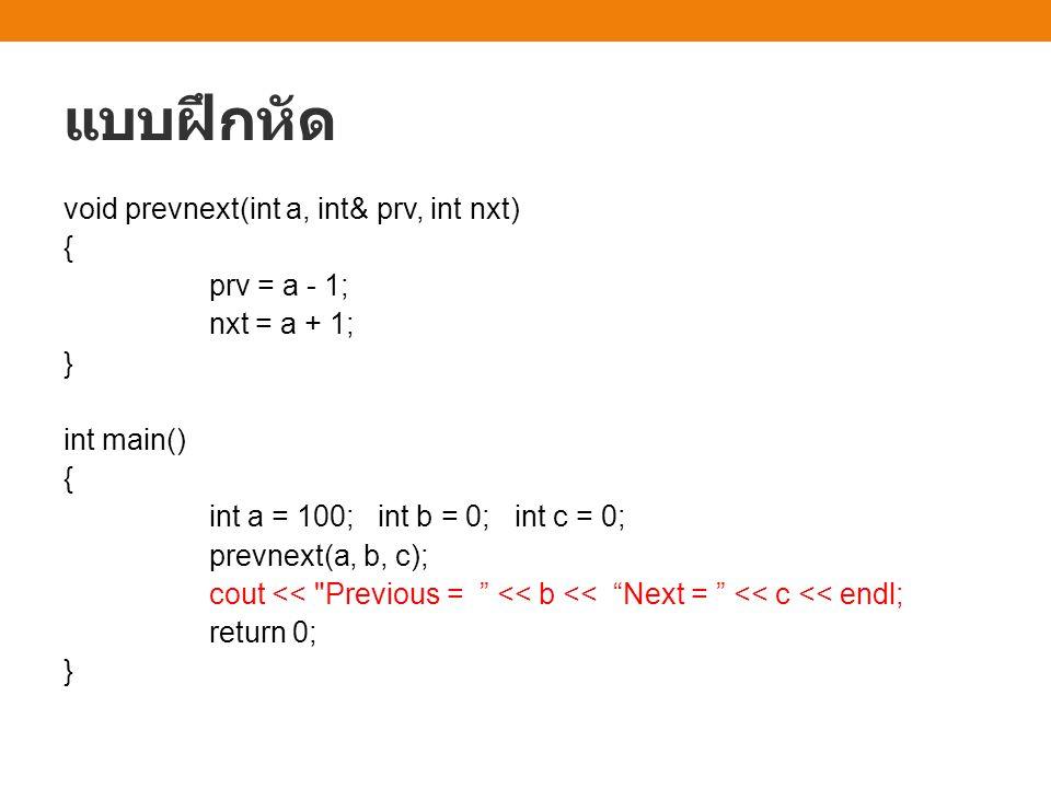 แบบฝึกหัด void prevnext(int a, int& prv, int nxt) { prv = a - 1; nxt = a + 1; } int main() { int a = 100; int b = 0; int c = 0; prevnext(a, b, c); cou