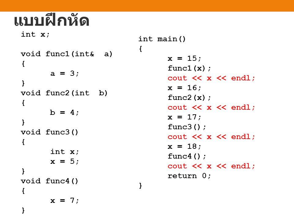 แบบฝึกหัด int x; void func1(int& a) { a = 3; } void func2(int b) { b = 4; } void func3() { int x; x = 5; } void func4() { x = 7; } int main() { x = 15