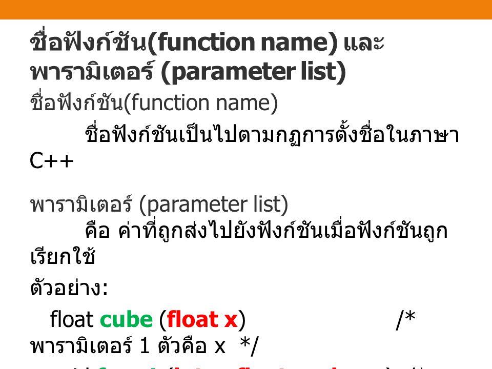 ชื่อฟังก์ชัน (function name) และ พารามิเตอร์ (parameter list) ชื่อฟังก์ชัน (function name) ชื่อฟังก์ชันเป็นไปตามกฏการตั้งชื่อในภาษา C++ พารามิเตอร์ (p