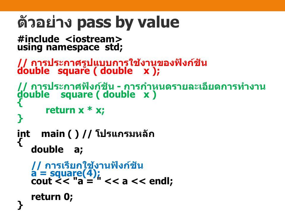 ตัวอย่าง pass by value #include using namespace std; // การประกาศรูปแบบการใช้งานของฟังก์ชัน double square ( double x ); // การประกาศฟังก์ชัน - การกำหน