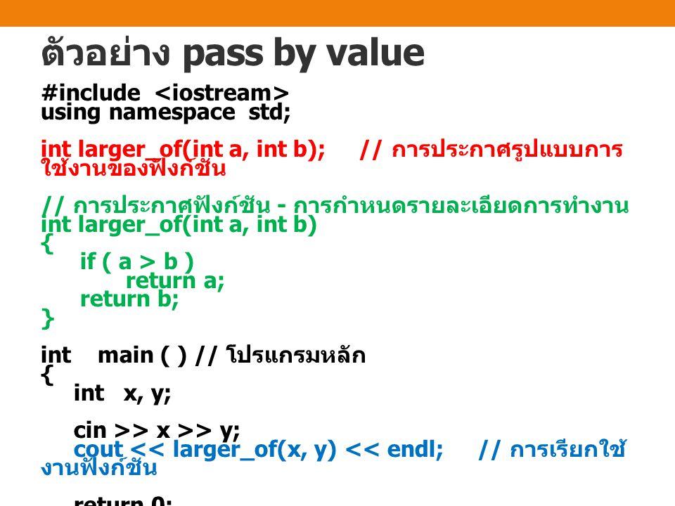 ตัวอย่าง pass by value #include using namespace std; int larger_of(int a, int b); // การประกาศรูปแบบการ ใช้งานของฟังก์ชัน // การประกาศฟังก์ชัน - การกำ