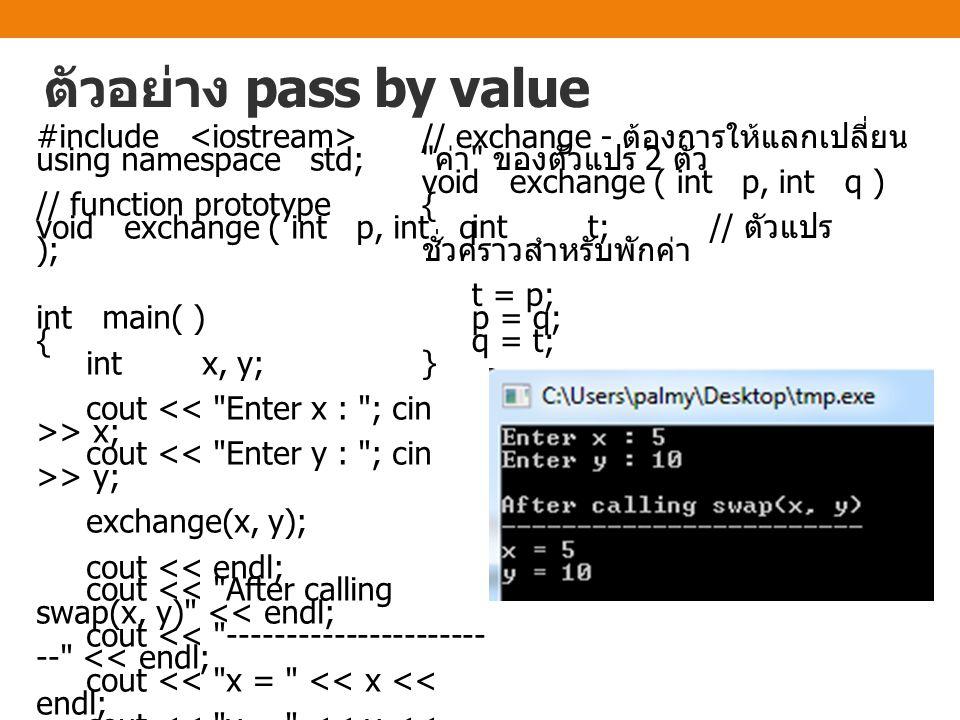 ตัวอย่าง pass by value #include using namespace std; // function prototype void exchange ( int p, int q ); int main( ) { int x, y; cout > x; cout > y;