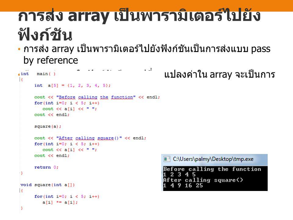 การส่ง array เป็นพารามิเตอร์ไปยัง ฟังก์ชัน การส่ง array เป็นพารามิเตอร์ไปยังฟังก์ชันเป็นการส่งแบบ pass by reference ถ้าการทำงานในฟังก์ชันมีการเปลี่ยนแ