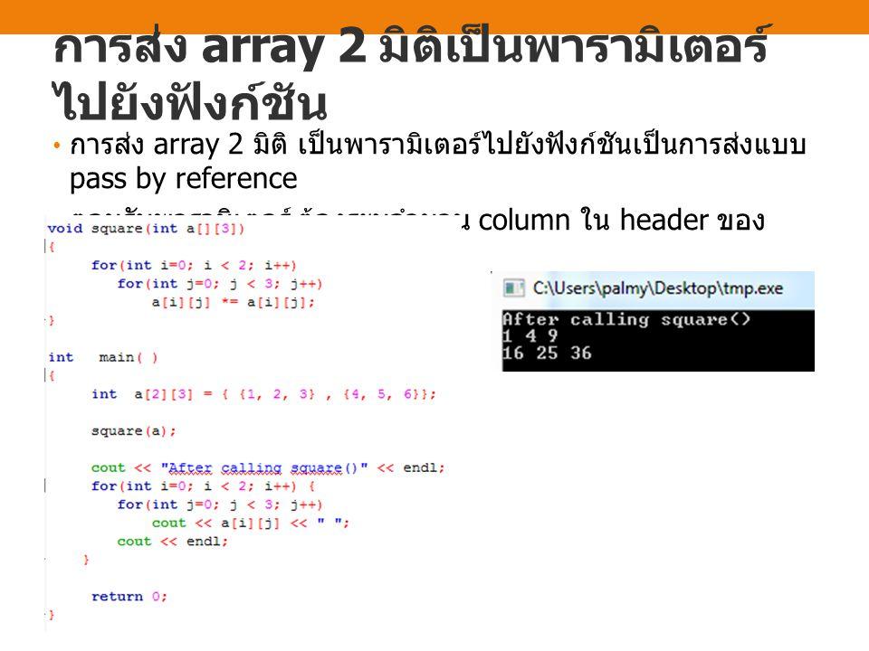 การส่ง array 2 มิติเป็นพารามิเตอร์ ไปยังฟังก์ชัน การส่ง array 2 มิติ เป็นพารามิเตอร์ไปยังฟังก์ชันเป็นการส่งแบบ pass by reference ตอนรับพารามิเตอร์ ต้อ