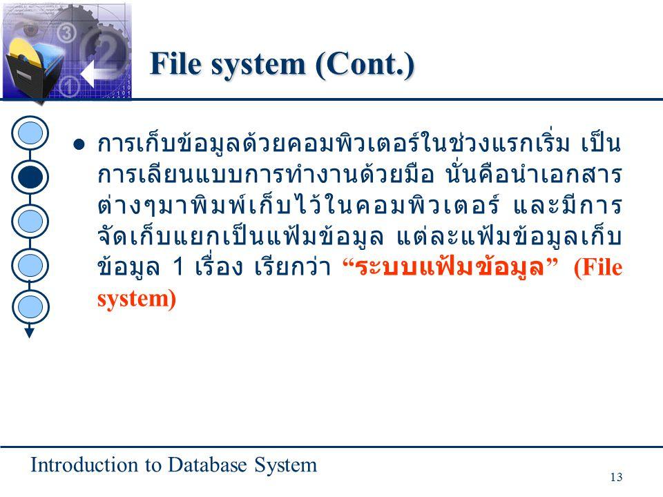 Introduction to Database System 13 File system (Cont.) การเก็บข้อมูลด้วยคอมพิวเตอร์ในช่วงแรกเริ่ม เป็น การเลียนแบบการทำงานด้วยมือ นั่นคือนำเอกสาร ต่างๆมาพิมพ์เก็บไว้ในคอมพิวเตอร์ และมีการ จัดเก็บแยกเป็นแฟ้มข้อมูล แต่ละแฟ้มข้อมูลเก็บ ข้อมูล 1 เรื่อง เรียกว่า ระบบแฟ้มข้อมูล (File system)