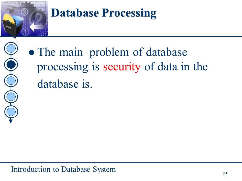Introduction to Database System 25 Database Processing The main problem of database processing is security of data in the database is.