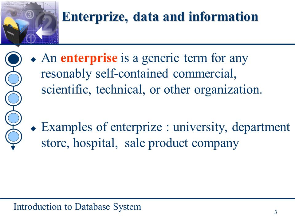 Introduction to Database System 3 Enterprize, data and information u An enterprise is a generic term for any resonably self-contained commercial, scientific, technical, or other organization.