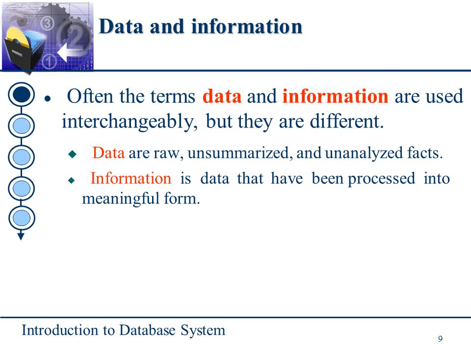 Introduction to Database System 9 Often the terms data and information are used interchangeably, but they are different.