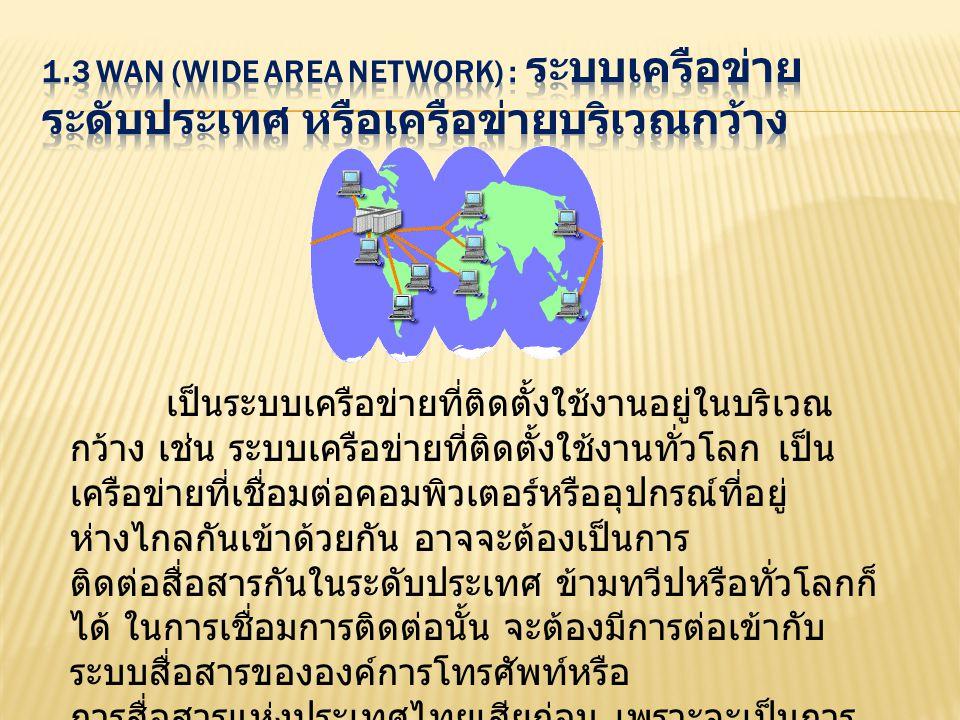 เป็นระบบเครือข่ายที่ติดตั้งใช้งานอยู่ในบริเวณ กว้าง เช่น ระบบเครือข่ายที่ติดตั้งใช้งานทั่วโลก เป็น เครือข่ายที่เชื่อมต่อคอมพิวเตอร์หรืออุปกรณ์ที่อยู่