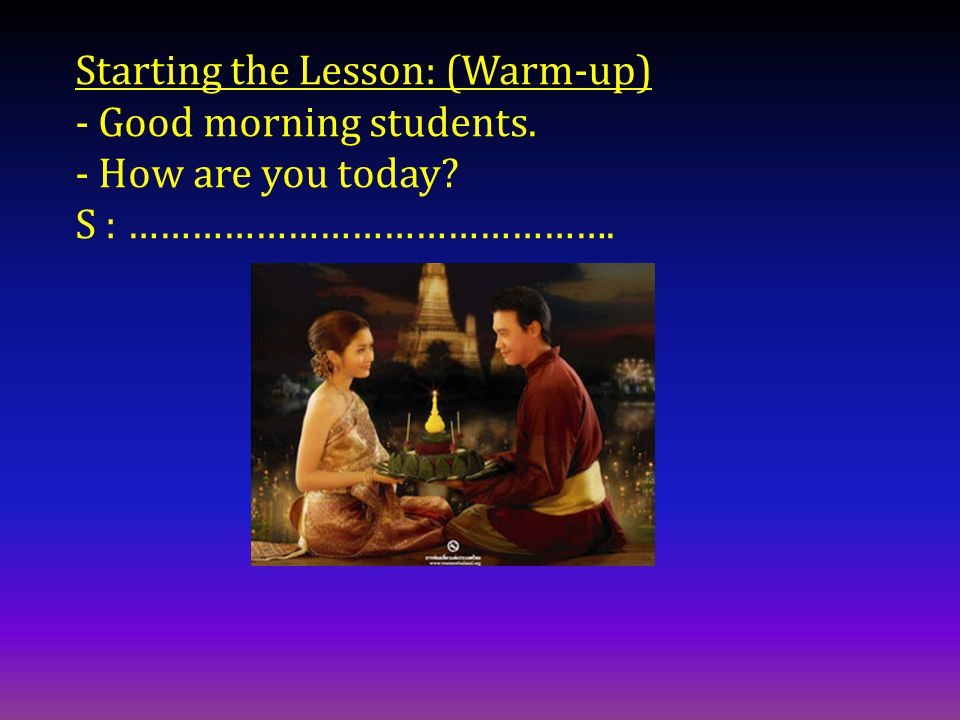 Starting the Lesson: (Warm-up) - Good morning students. - How are you today S : ……………………………………….