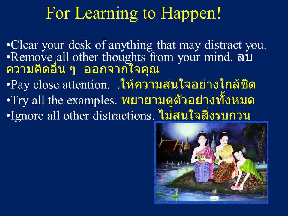 For Learning to Happen! Clear your desk of anything that may distract you. Remove all other thoughts from your mind. ลบ ความคิดอื่น ๆ ออกจากใจคุณ Pay
