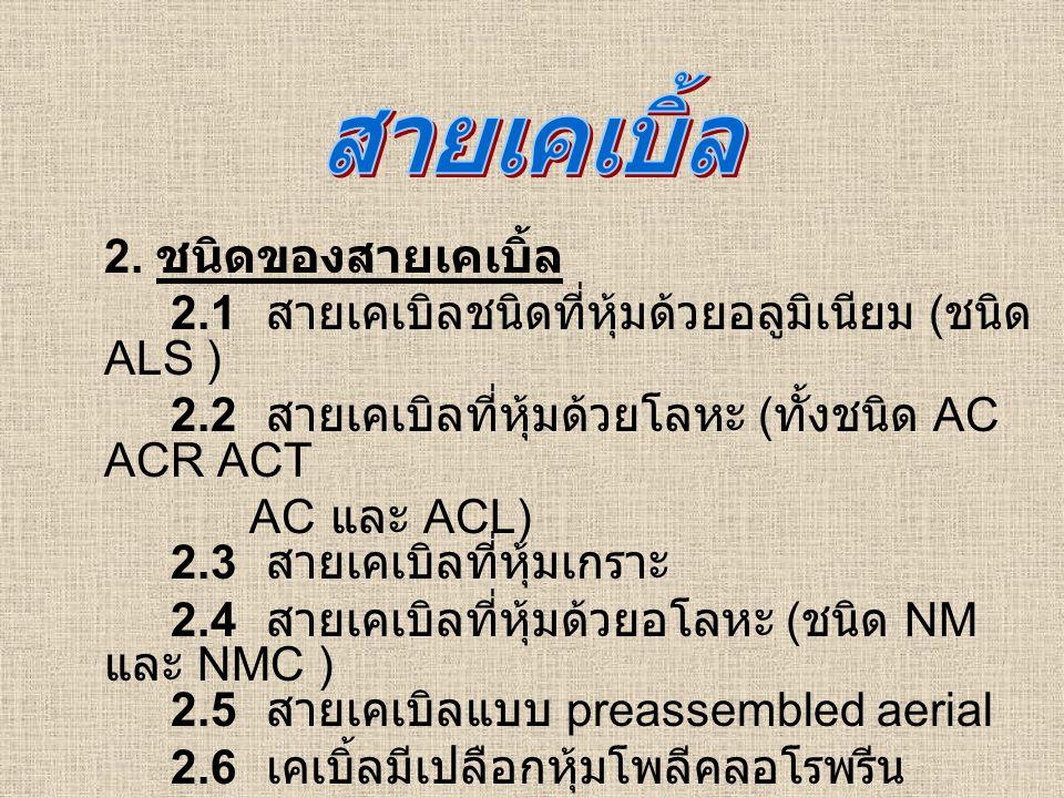 2. ชนิดของสายเคเบิ้ล 2.1 สายเคเบิลชนิดที่หุ้มด้วยอลูมิเนียม ( ชนิด ALS ) 2.2 สายเคเบิลที่หุ้มด้วยโลหะ ( ทั้งชนิด AC ACR ACT AC และ ACL) 2.3 สายเคเบิลท