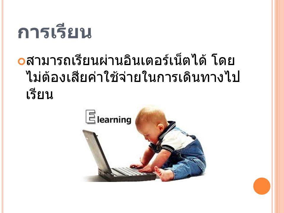 การเรียน สามารถเรียนผ่านอินเตอร์เน็ตได้ โดย ไม่ต้องเสียค่าใช้จ่ายในการเดินทางไป เรียน