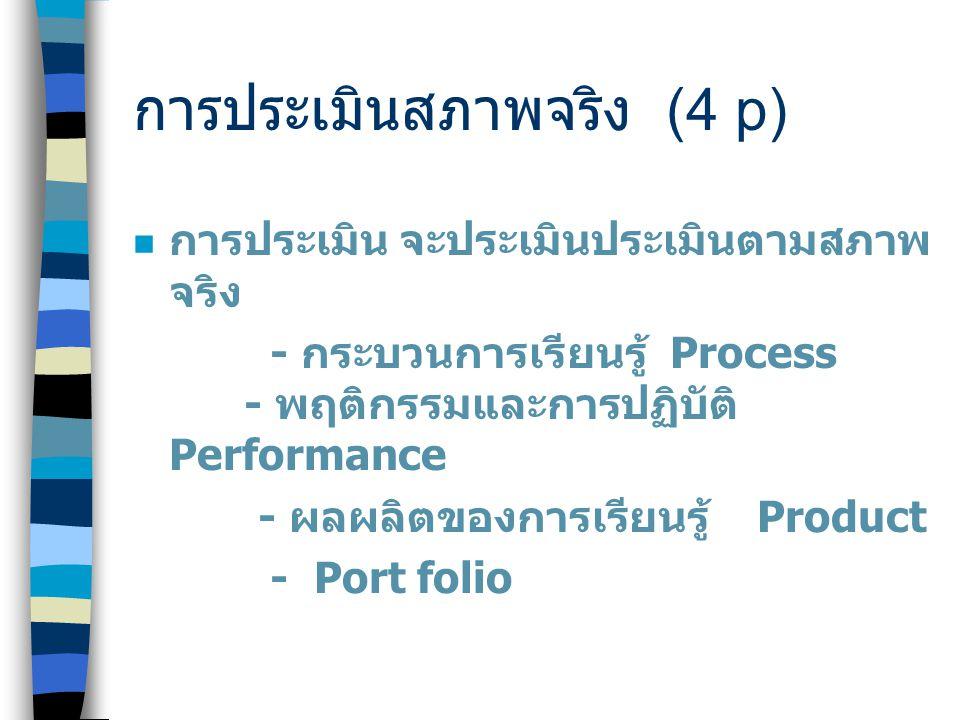 การประเมินสภาพจริง (4 p) การประเมิน จะประเมินประเมินตามสภาพ จริง - กระบวนการเรียนรู้ Process - พฤติกรรมและการปฏิบัติ Performance - ผลผลิตของการเรียนรู้ Product - Port folio