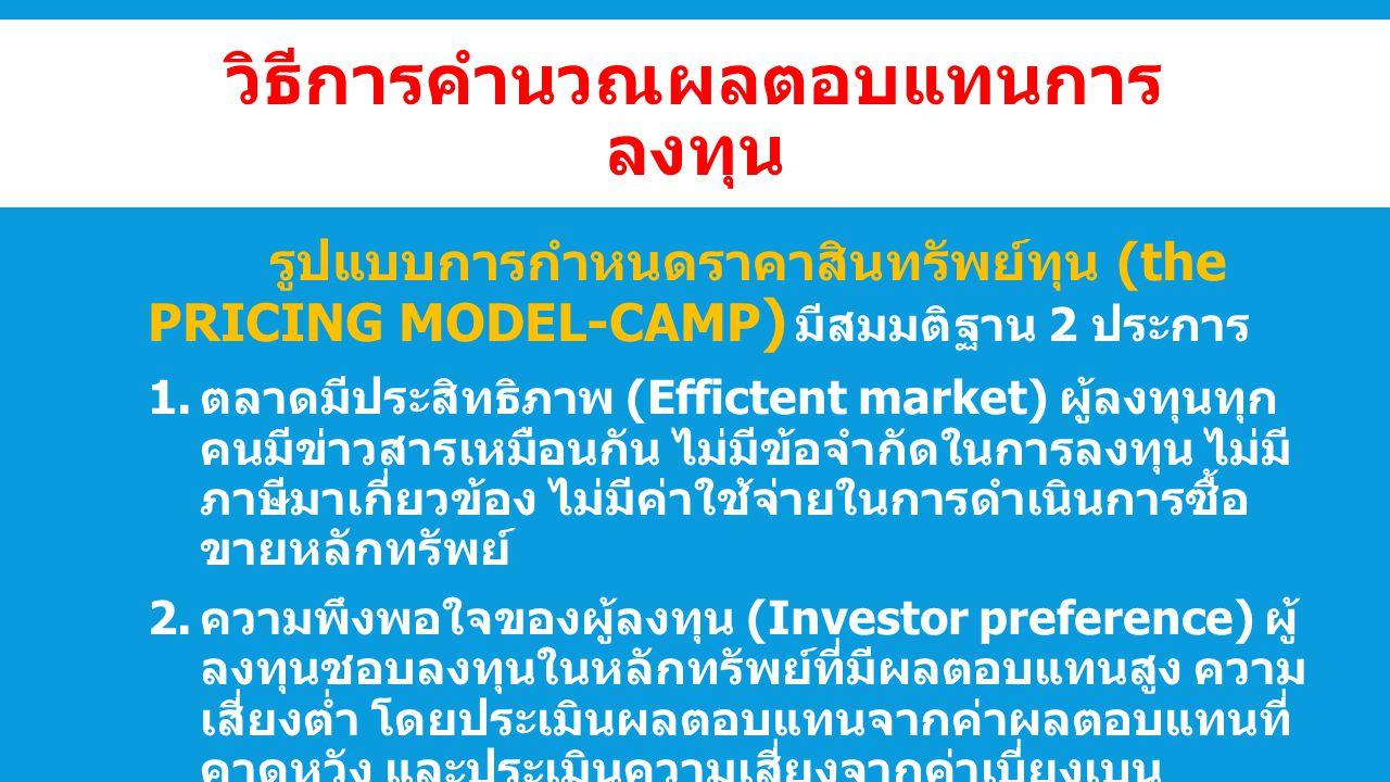 วิธีการคำนวณผลตอบแทนการ ลงทุน รูปแบบการกำหนดราคาสินทรัพย์ทุน (the PRICING MODEL-CAMP ) มีสมมติฐาน 2 ประการ  ตลาดมีประสิทธิภาพ (Effictent market) ผู้ลงทุนทุก คนมีข่าวสารเหมือนกัน ไม่มีข้อจำกัดในการลงทุน ไม่มี ภาษีมาเกี่ยวข้อง ไม่มีค่าใช้จ่ายในการดำเนินการซื้อ ขายหลักทรัพย์  ความพึงพอใจของผู้ลงทุน (Investor preference) ผู้ ลงทุนชอบลงทุนในหลักทรัพย์ที่มีผลตอบแทนสูง ความ เสี่ยงต่ำ โดยประเมินผลตอบแทนจากค่าผลตอบแทนที่ คาดหวัง และประเมินความเสี่ยงจากค่าเบี่ยงเบน มาตรฐาน