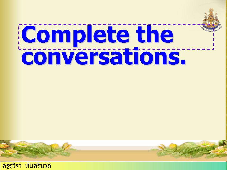 ครูรุจิรา ทับศรีนวล Complete the conversations.
