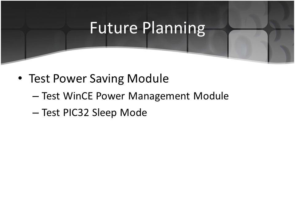 Future Planning Test Power Saving Module – Test WinCE Power Management Module – Test PIC32 Sleep Mode