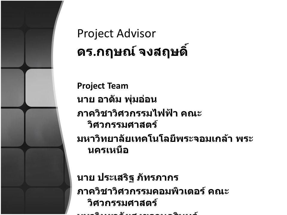 Project Advisor ดร. กฤษณ์ จงสฤษดิ์ Project Team นาย อาดัม พุ่มอ่อน ภาควิชาวิศวกรรมไฟฟ้า คณะ วิศวกรรมศาสตร์ มหาวิทยาลัยเทคโนโลยีพระจอมเกล้า พระ นครเหนื