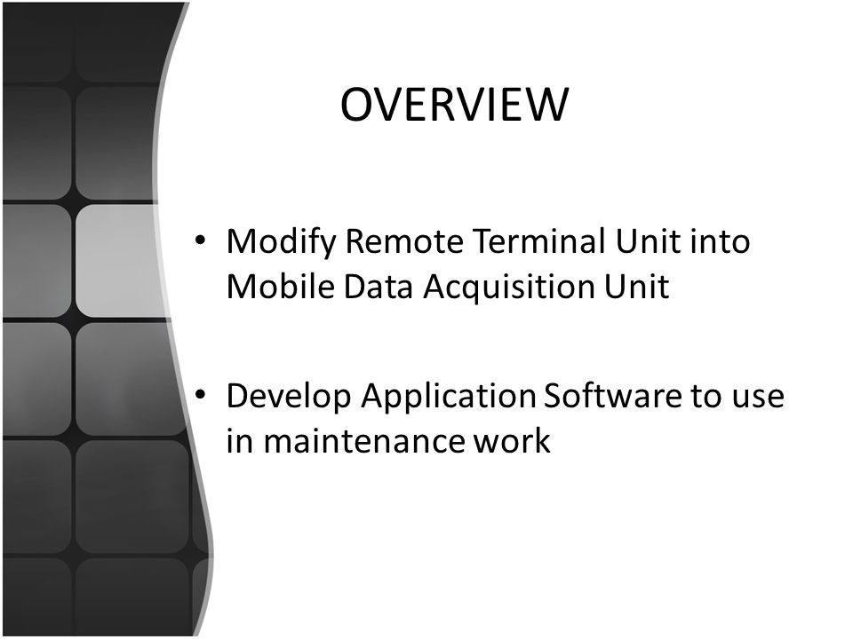 OVERVIEW Modify Remote Terminal Unit into Mobile Data Acquisition Unit Develop Application Software to use in maintenance work